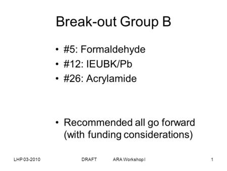 LHP 03-2010DRAFT ARA Workshop I1 Break-out Group B #5: Formaldehyde #12: IEUBK/Pb #26: Acrylamide Recommended all go forward (with funding considerations)