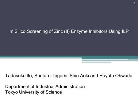 1 In Silico Screening of Zinc (II) Enzyme Inhibitors Using ILP Tadasuke Ito, Shotaro Togami, Shin Aoki and Hayato Ohwada Department of Industrial Administration.