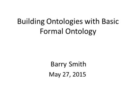 Building Ontologies with Basic Formal Ontology Barry Smith May 27, 2015.