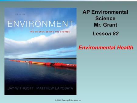© 2011 Pearson Education, Inc. AP Environmental Science Mr. Grant Lesson 82 Environmental Health.