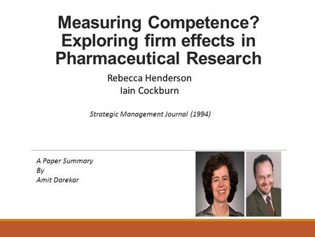 Measuring Competence? Exploring firm effects in Pharmaceutical Research Rebecca Henderson Iain Cockburn Strategic Management Journal (1994) A Paper Summary.