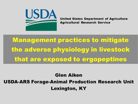 Management practices to mitigate the adverse physiology in livestock that are exposed to ergopeptines Glen Aiken USDA-ARS Forage-Animal Production Research.