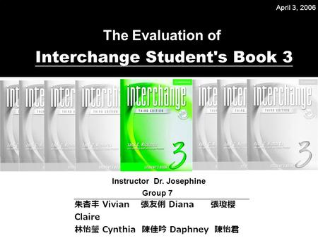 The Evaluation of Interchange Student's Book 3 Instructor Dr. Josephine 朱杏丰 Vivian 張友俐 Diana 張瓊櫻 Claire 林怡瑩 Cynthia 陳佳吟 Daphney 陳怡君 Angela Group 7 April.