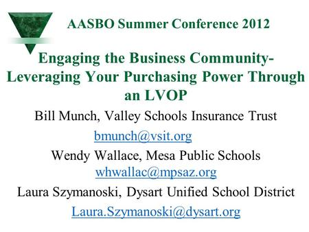 AASBO Summer Conference 2012 Engaging the Business Community- Leveraging Your Purchasing Power Through an LVOP Bill Munch, Valley Schools Insurance Trust.