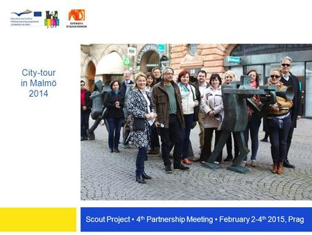 Scout Project 4 th Partnership Meeting February 2-4 th 2015, Prag City-tour in Malmö 2014.