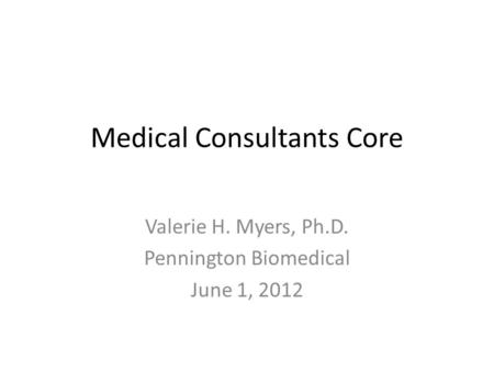 Medical Consultants Core Valerie H. Myers, Ph.D. Pennington Biomedical June 1, 2012.