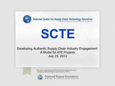 SCTE This center is sponsored by the National Science Foundation's Advanced Technological Education Program under Award No. 1104176. Developing Authentic.