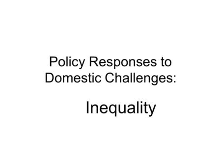 Policy Responses to Domestic Challenges: Inequality.