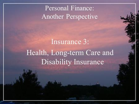 Personal Finance: Another Perspective Insurance 3: Health, Long-term Care and Disability Insurance.