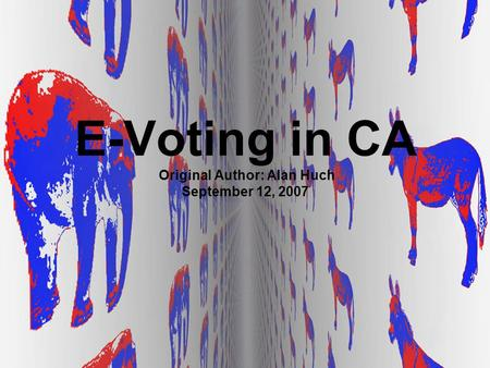 E-Voting in CA Original Author: Alan Huch September 12, 2007.