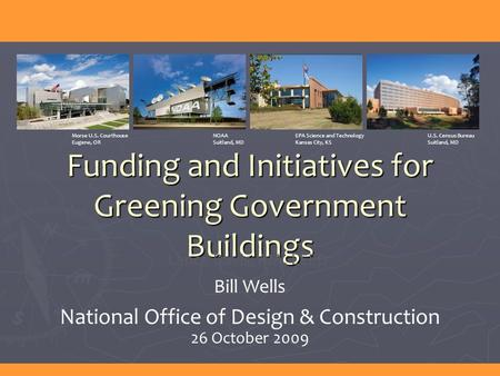 Funding and Initiatives for Greening Government Buildings Lance Davis, AIA, LEED Bill Wells National Office of Design & Construction 26 October 2009 Morse.