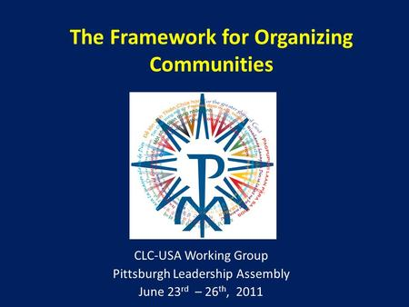 The Framework for Organizing Communities CLC-USA Working Group Pittsburgh Leadership Assembly June 23 rd – 26 th, 2011.