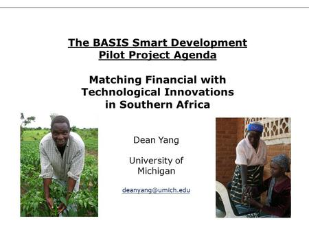 1 Dean Yang University of Michigan The BASIS Smart Development Pilot Project Agenda Matching Financial with Technological Innovations.