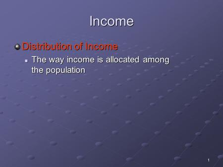 1 Income Distribution of Income The way income is allocated among the population The way income is allocated among the population.