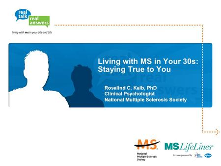 Living with MS in Your 30s: Staying True to You Rosalind C. Kalb, PhD Clinical Psychologist National Multiple Sclerosis Society.