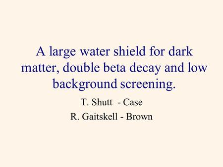 A large water shield for dark matter, double beta decay and low background screening. T. Shutt - Case R. Gaitskell - Brown.