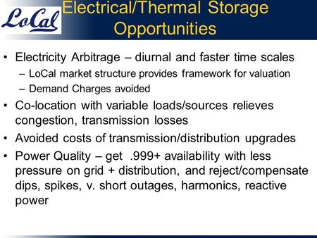 Electrical/Thermal Storage Opportunities Electricity Arbitrage – diurnal and faster time scales –LoCal market structure provides framework for valuation.