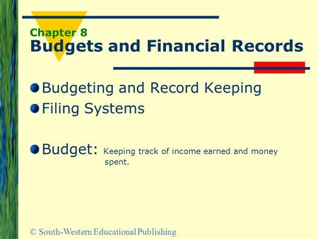 © South-Western Educational Publishing Chapter 8 Budgets and Financial Records Budgeting and Record Keeping Filing Systems Budget: Keeping track of income.