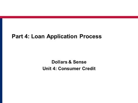 Part 4: Loan Application Process Dollars & Sense Unit 4: Consumer Credit.