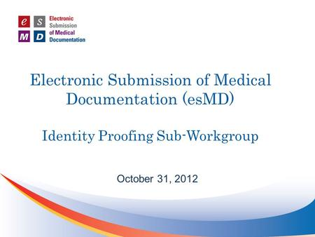 Electronic Submission of Medical Documentation (esMD) Identity Proofing Sub-Workgroup October 31, 2012.