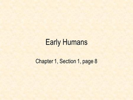 Early <strong>Humans</strong> Chapter 1, Section 1, page 8 Chapter 1, Section 1 Objectives After this lesson, students will be able to: – describe how Paleolithic people.