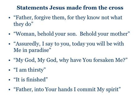 "Statements Jesus made from the cross ""Father, forgive them, for they know not what they do"" ""Woman, behold your son. Behold your mother"" ""Assuredly, I."