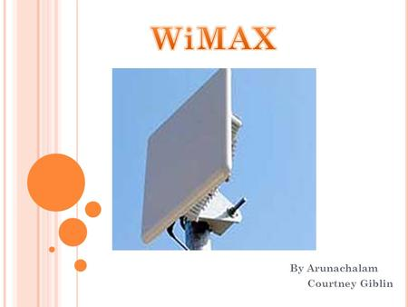By Arunachalam Courtney Giblin. What is WiMax? High SpeedWirelessBroad Coverage.