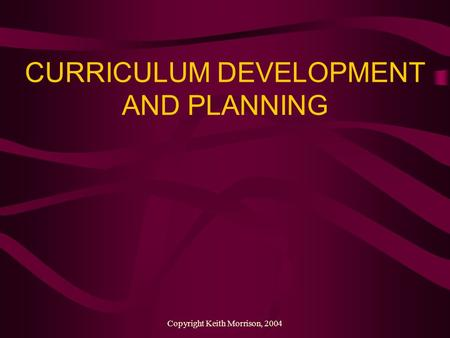 Copyright Keith Morrison, 2004 CURRICULUM DEVELOPMENT AND PLANNING.