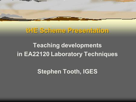 THE Scheme Presentation Teaching developments in EA22120 Laboratory Techniques Stephen Tooth, IGES.