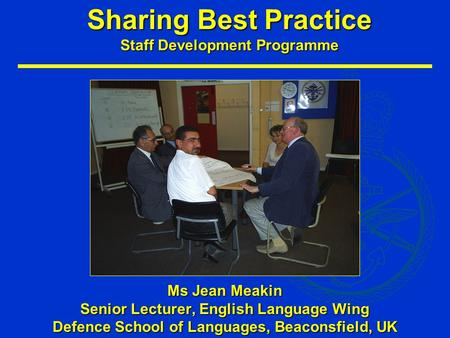 Sharing Best Practice Staff Development Programme Ms Jean Meakin Senior Lecturer, English Language Wing Defence School of Languages, Beaconsfield, UK.