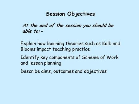 Session Objectives At the end of the session you should be able to:- Explain how learning theories such as Kolb and Blooms impact teaching practice Identify.