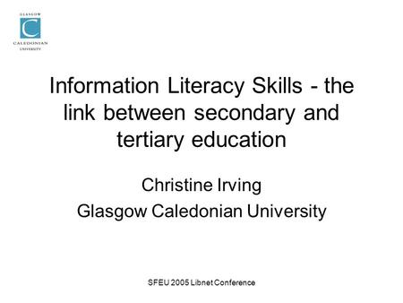 SFEU 2005 Libnet Conference Information Literacy Skills - the link between secondary and tertiary education Christine Irving Glasgow Caledonian University.