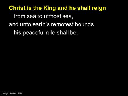 Christ is the King and he shall reign from sea to utmost sea, and unto earth's remotest bounds his peaceful rule shall be. [Sing to the Lord 72b]