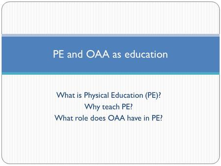 What is Physical Education (PE)? Why teach PE? What role does OAA have in PE? PE and OAA as education.