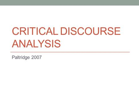 CRITICAL DISCOURSE ANALYSIS Paltridge 2007. What is critical discourse analysis (CDA)? Hyland (2005:4) acts of meaning making are always engaged in that: