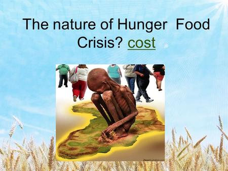 The nature of Hunger Food Crisis? costcost. The nature of Hunger - Food Crisis? FAMINE A SEVERE SHORT TERM SHORTAGE OF FOOD CAUSED BY A TEMPORARY FAILURE.