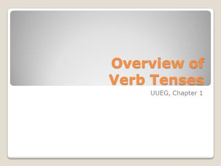 Overview of Verb Tenses UUEG, Chapter 1. The Simple Tenses Simple Present Simple Past Simple Future These tenses make up 90% of the verb tenses we use!