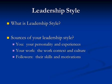 Leadership Style What is Leadership Style? What is Leadership Style? Sources of your leadership style? Sources of your leadership style? You: your personality.