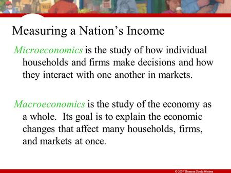 © 2007 Thomson South-Western Measuring a Nation's Income Microeconomics is the study of how individual households and firms make decisions and how they.