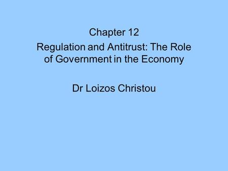 Chapter 12 Regulation and Antitrust: The Role of Government in the Economy Dr Loizos Christou.