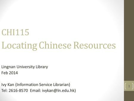 1 CHI115 Locating Chinese Resources Lingnan University Library Feb 2014 Ivy Kan (Information Service Librarian) Tel: 2616-8570