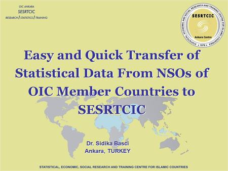 Dr. Sidika Basci Ankara, TURKEY Dr. Sidika Basci Ankara, TURKEY Easy and Quick Transfer of Statistical Data From NSOs of OIC Member Countries to SESRTCIC.
