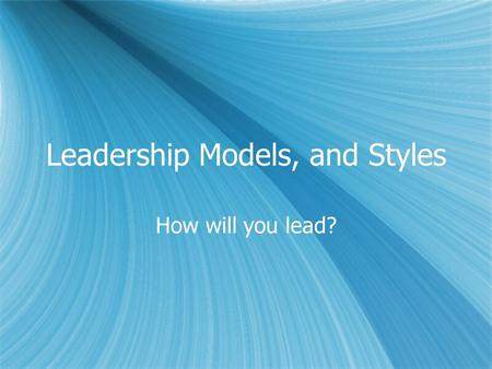 Leadership Models, and Styles How will you lead?.