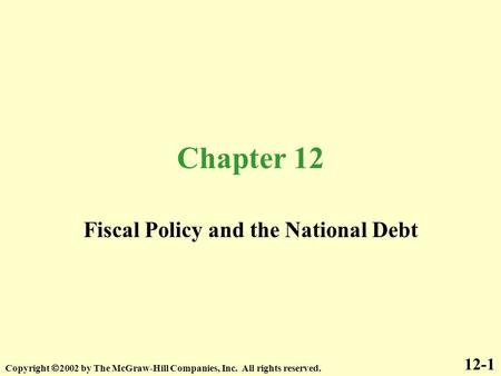 Chapter 12 Fiscal Policy and the National Debt 12-1 Copyright  2002 by The McGraw-Hill Companies, Inc. All rights reserved.