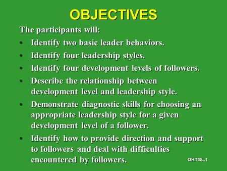 OHT SL.1OBJECTIVES The participants will: Identify two basic leader behaviors.Identify two basic leader behaviors. Identify four leadership styles.Identify.