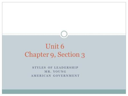 STYLES OF LEADERSHIP MR. YOUNG AMERICAN GOVERNMENT Unit 6 Chapter 9, Section 3.