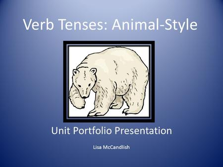 Verb Tenses: Animal-Style Unit Portfolio Presentation Lisa McCandlish.