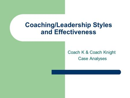 Coaching/Leadership Styles and Effectiveness Coach K & Coach Knight Case Analyses.