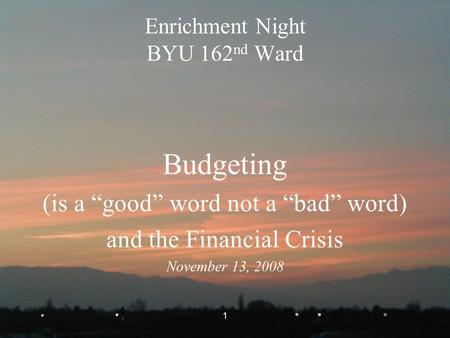 "1 Enrichment Night BYU 162 nd Ward Budgeting (is a ""good"" word not a ""bad"" word) and the Financial Crisis November 13, 2008."