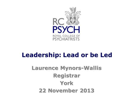 Leadership: Lead or be Led Laurence Mynors-Wallis RegistrarYork 22 November 2013.